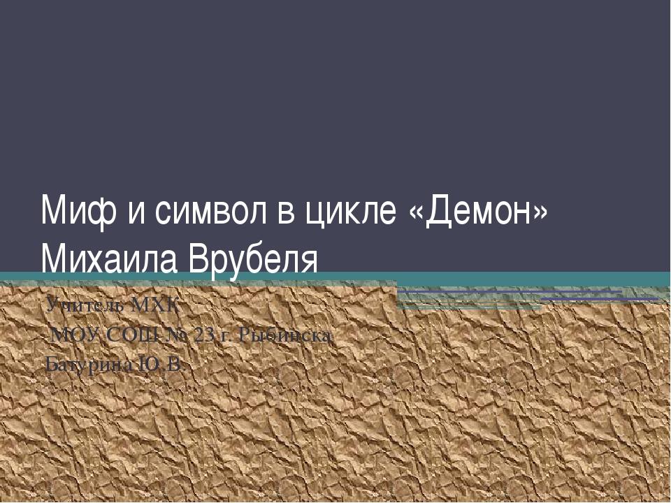 Миф и символ в цикле «Демон» Михаила Врубеля Учитель МХК МОУ СОШ № 23 г. Рыби...