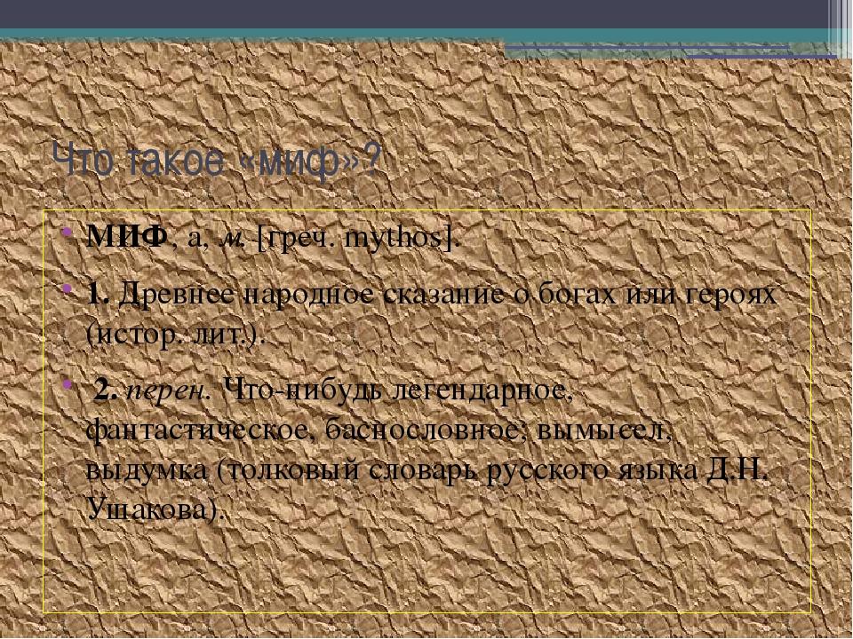 Что такое «миф»? МИФ, а, м. [греч. mythos]. 1. Древнее народное сказание о бо...