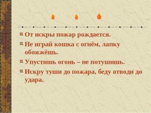 От искры пожар рождается. Не играй кошка с огнём, лапку обожжёшь. Упустишь ог