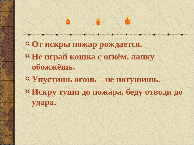 От искры пожар рождается. Не играй кошка с огнём, лапку обожжёшь. Упустишь ог...