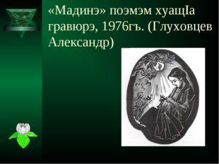 «Мадинэ» поэмэм хуащIа гравюрэ, 1976гъ. (Глуховцев Александр)