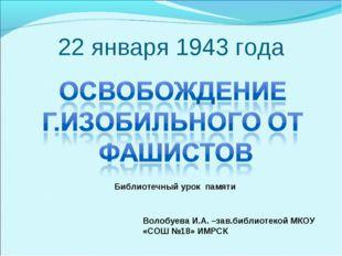 22 января 1943 года Волобуева И.А. –зав.библиотекой МКОУ «СОШ №18» ИМРСК Библ