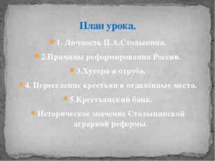 1. Личность П.А.Столыпина. 2.Причины реформирования России. 3.Хутора и отруба