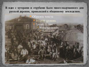 В идее с хуторами и отрубами было много надуманного для русской деревни, прив
