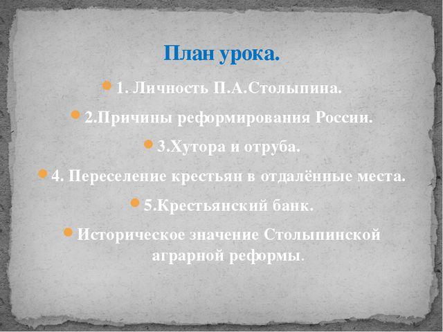1. Личность П.А.Столыпина. 2.Причины реформирования России. 3.Хутора и отруба...