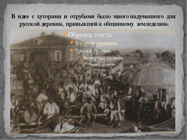 В идее с хуторами и отрубами было много надуманного для русской деревни, прив...