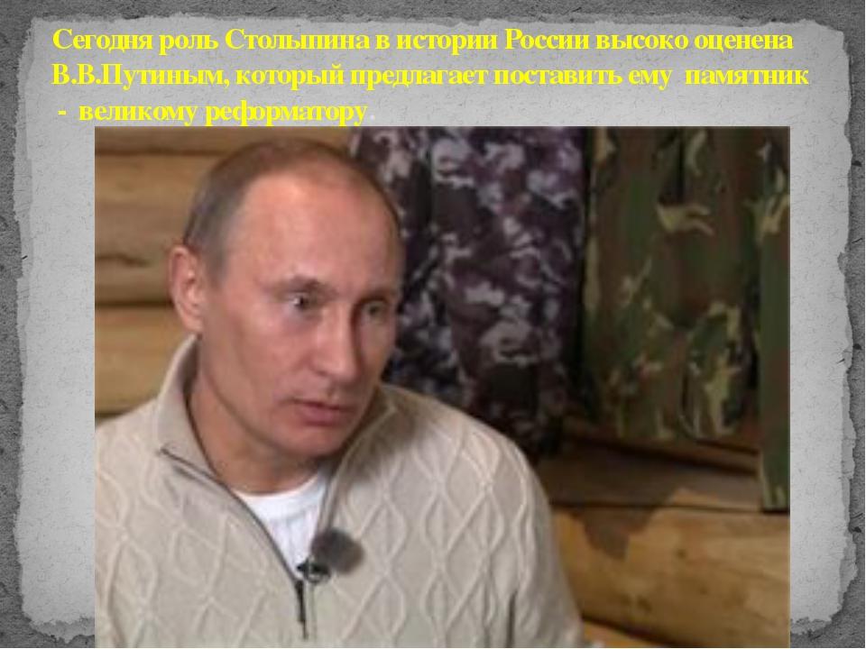 Сегодня роль Столыпина в истории России высоко оценена В.В.Путиным, который п...