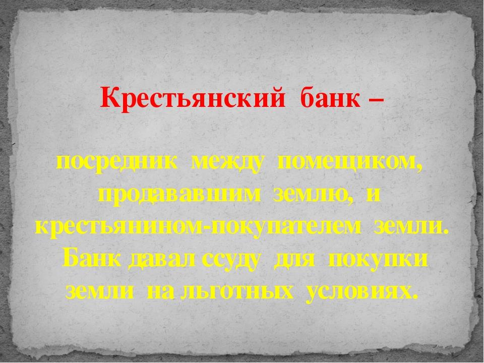Крестьянский банк – посредник между помещиком, продававшим землю, и крестьян...