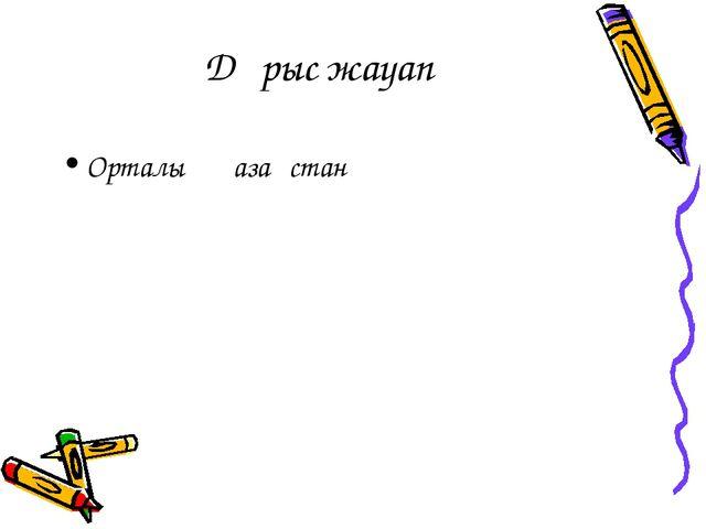 Дұрыс жауап Орталық Қазақстан