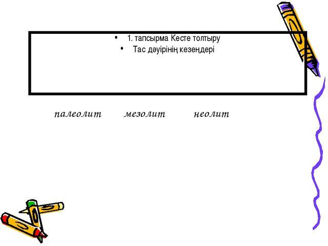 1. тапсырма Кесте толтыру Тас дәуірінің кезеңдері