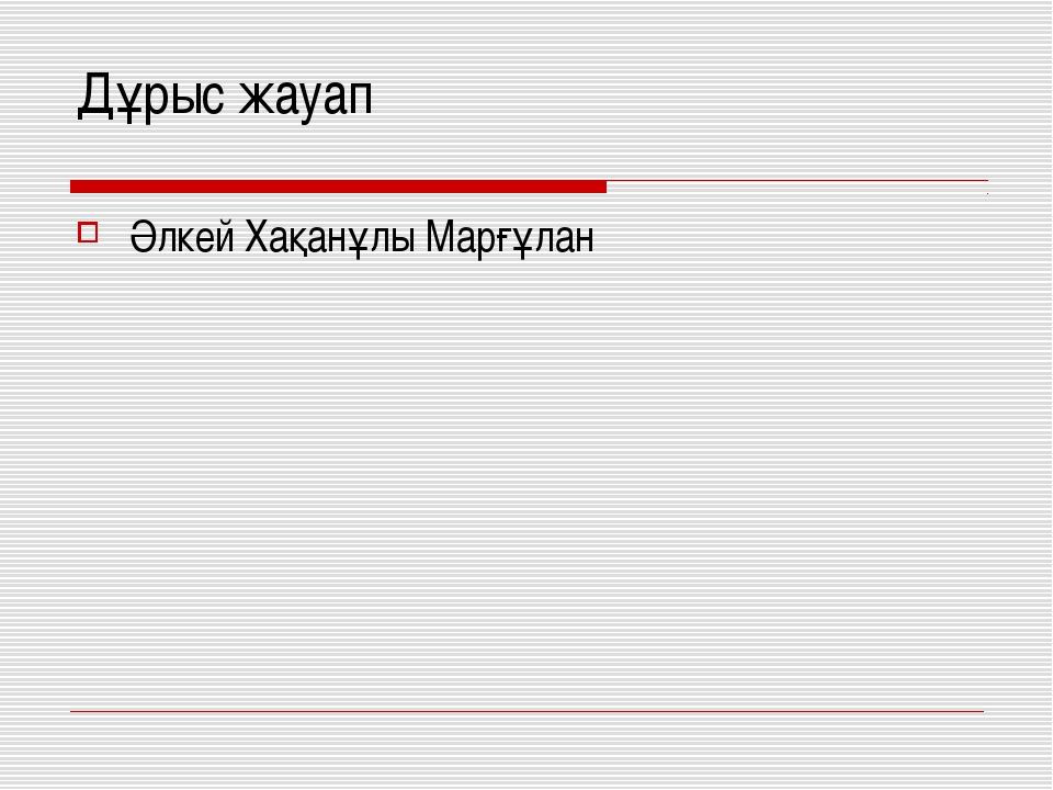 Дұрыс жауап Әлкей Хақанұлы Марғұлан