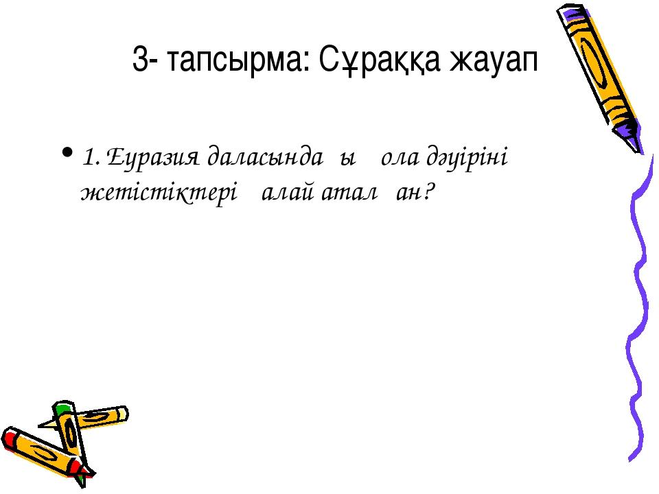 3- тапсырма: Сұраққа жауап 1. Еуразия даласындағы қола дәуірінің жетістіктері...