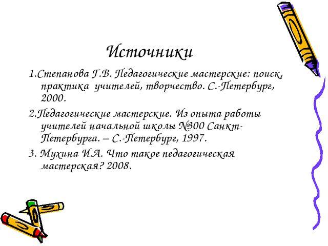 Источники 1.Степанова Г.В. Педагогические мастерские: поиск, практика учителе...