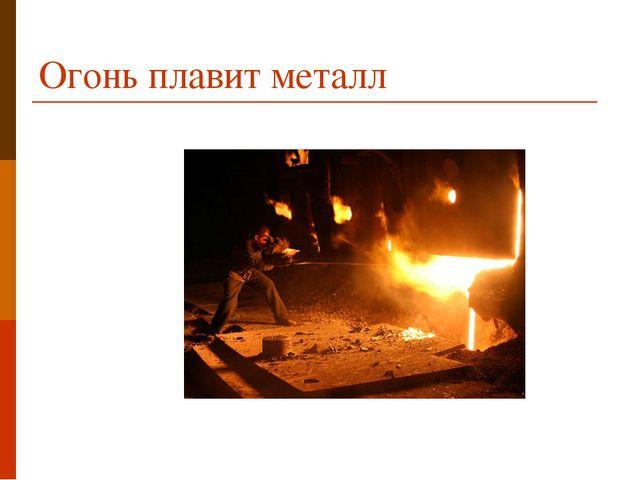 Огонь плавит металл