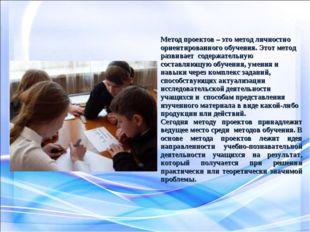 Метод проектов – это метод личностно ориентированного обучения. Этот метод ра