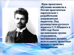 Идеи проектного обучения возникли в России практически параллельно с разрабо