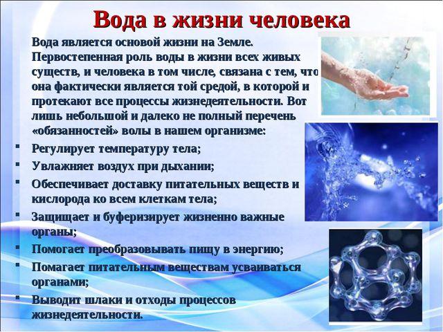 Вода в жизни человека Вода является основой жизни на Земле. Первостепенная р...