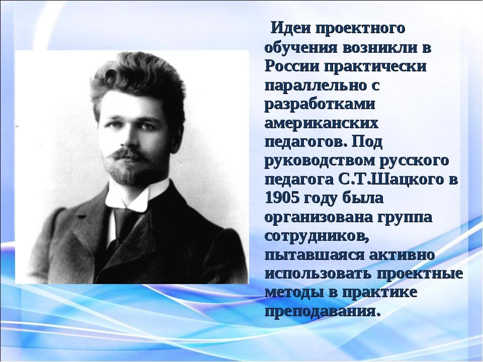 Идеи проектного обучения возникли в России практически параллельно с разрабо...
