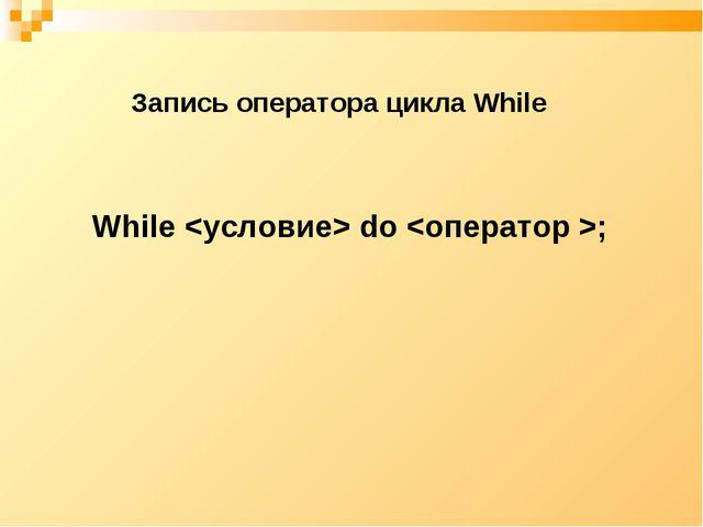 Запись оператора цикла While While  do ;