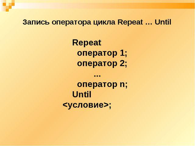 Repeat оператор 1; оператор 2; ... оператор n; Until ; Запись оператора цикла...