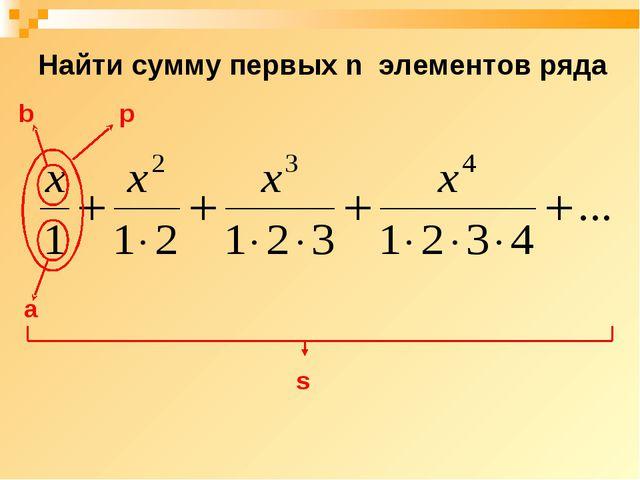Найти сумму первых n элементов ряда a p s b
