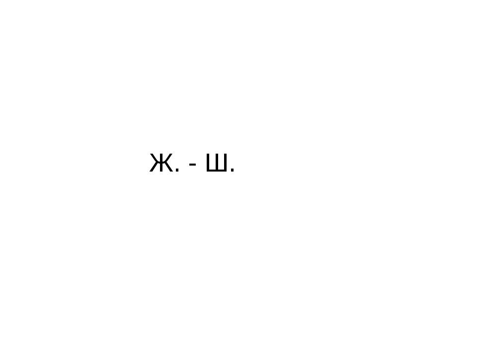 Ж. - Ш.