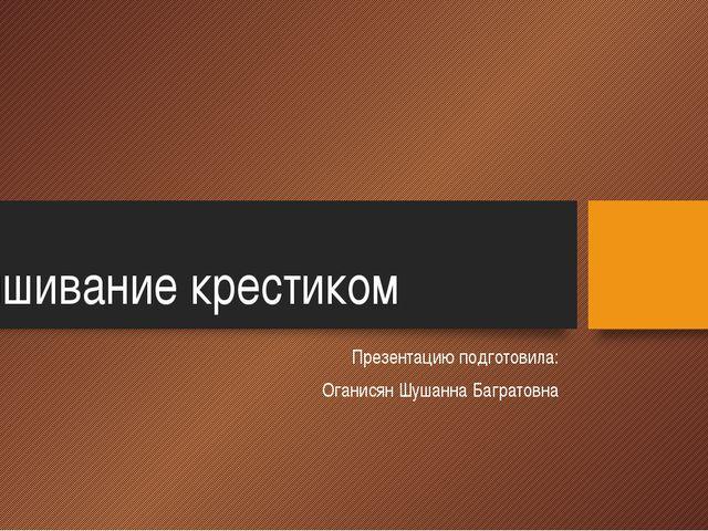 Вышивание крестиком Презентацию подготовила: Оганисян Шушанна Багратовна