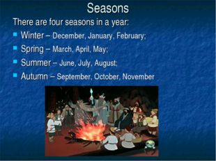 Seasons There are four seasons in a year: Winter – December, January, Februar