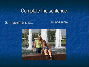 Complete the sentence: 3. In summer it is… hot and sunny