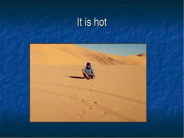 It is hot