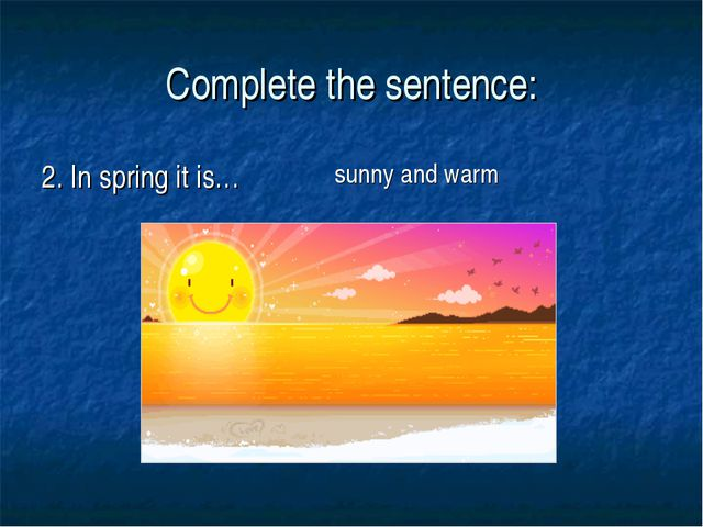 Complete the sentence: 2. In spring it is… sunny and warm