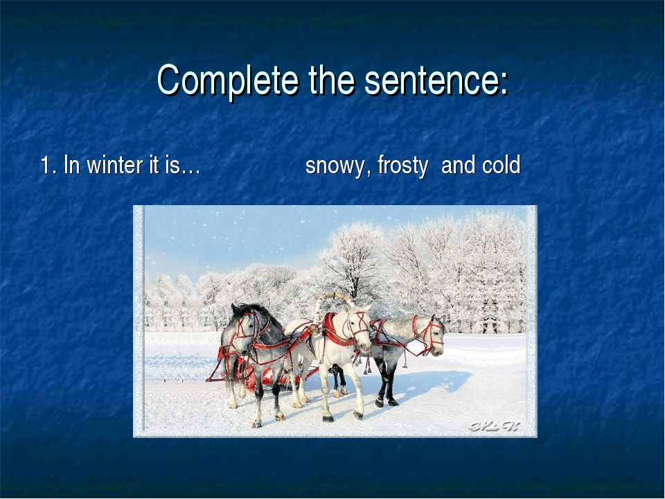 Complete the sentence: 1. In winter it is… snowy, frosty and cold