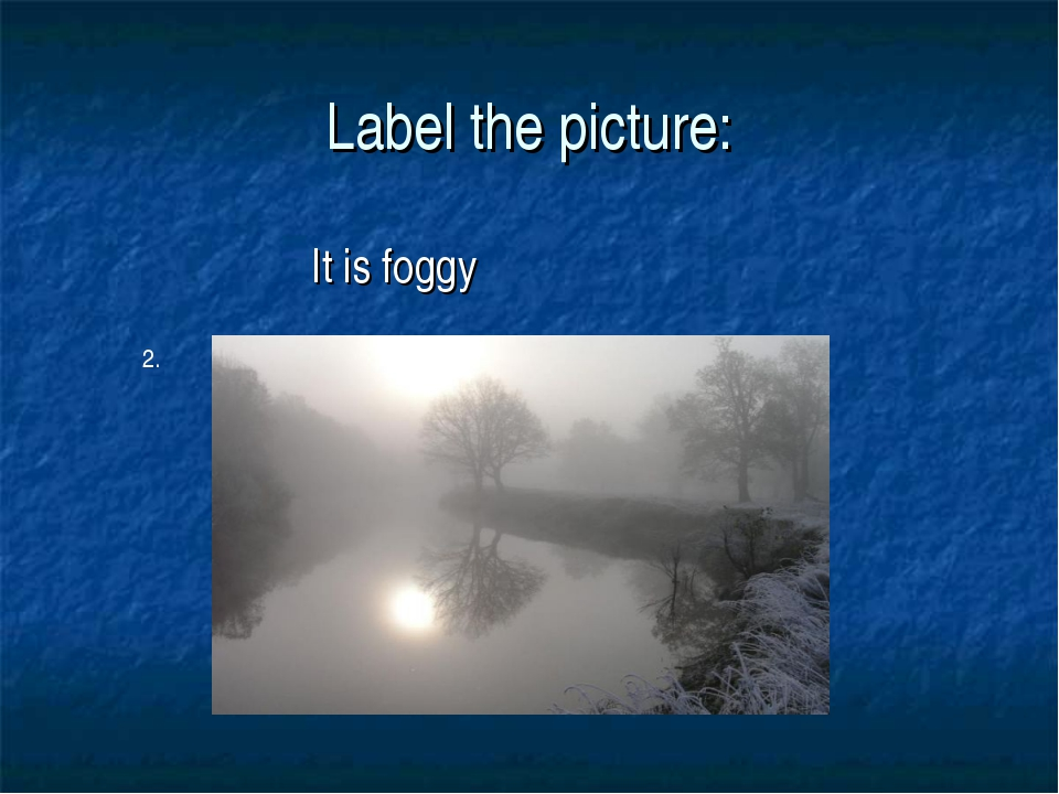 Label the picture: It is foggy 2.
