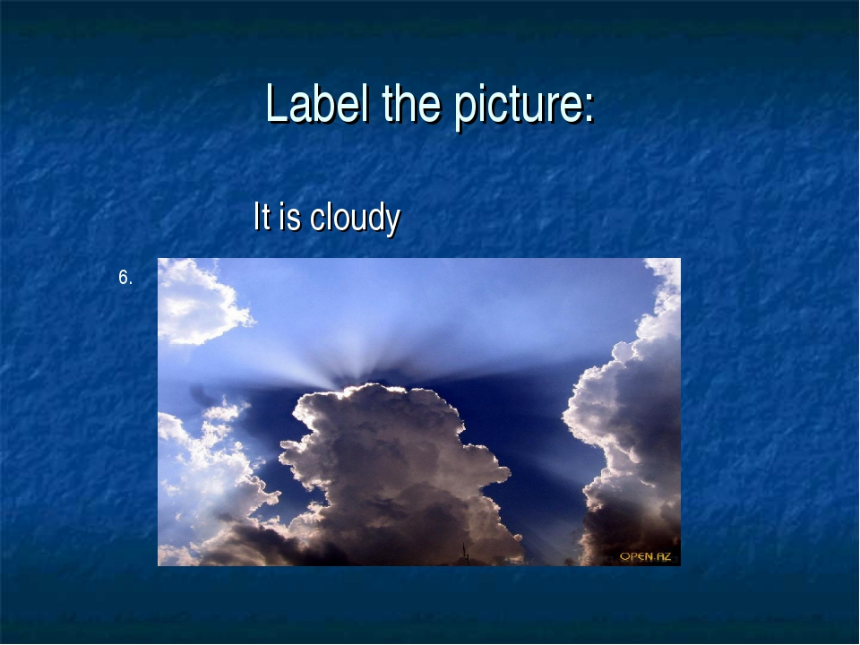 Label the picture: It is cloudy 6.