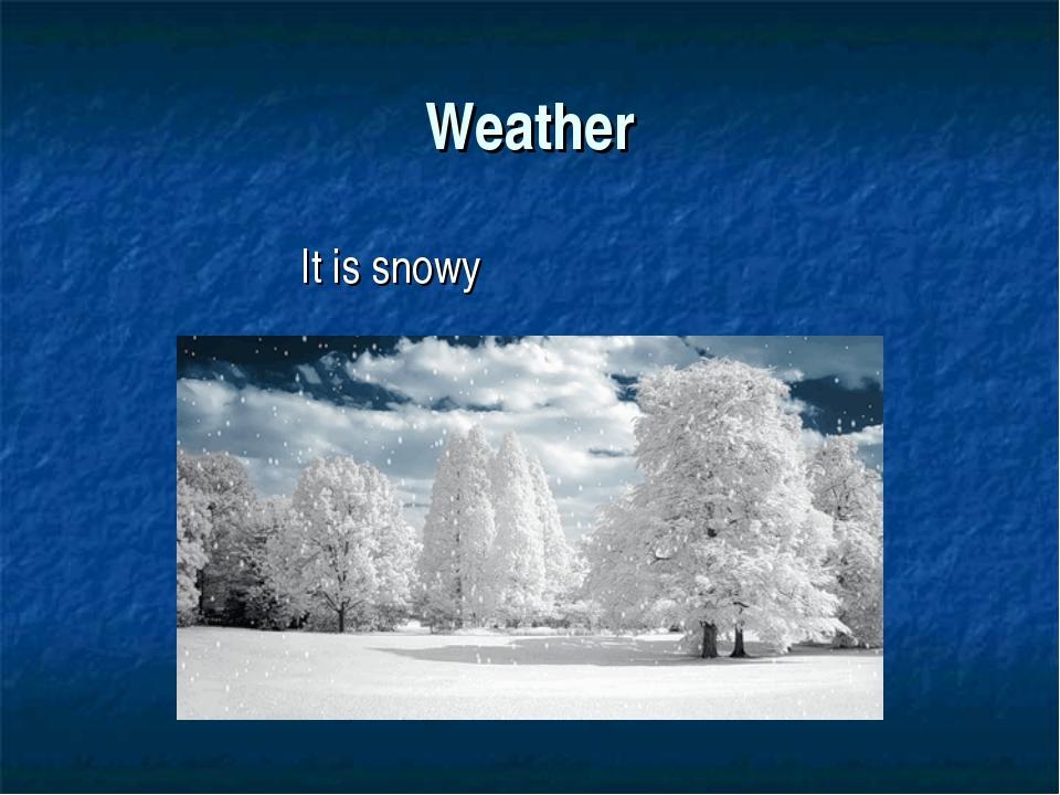 Weather It is snowy