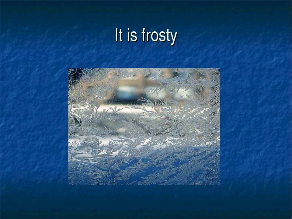 It is frosty