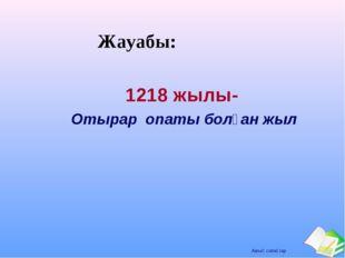 Жауабы: 1218 жылы- Отырар опаты болған жыл Ашық сабақтар