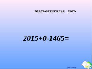 Математикалық лото 2015+0-1465= Ашық сабақтар