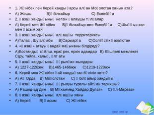 1. Жәнібек пен Керей ханды қарсы алған Моғолстан ханын ата? А) Жошы В)Әбілхай