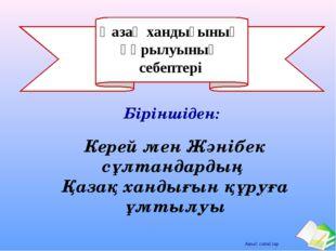 Қазақ хандығының құрылуының себептері Керей мен Жәнібек сұлтандардың Қазақ ха