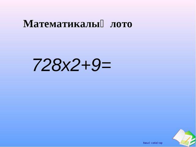 Математикалық лото 728х2+9= Ашық сабақтар