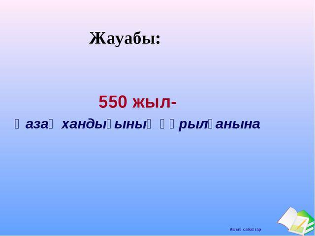 Жауабы: 550 жыл- Қазақ хандығының құрылғанына Ашық сабақтар