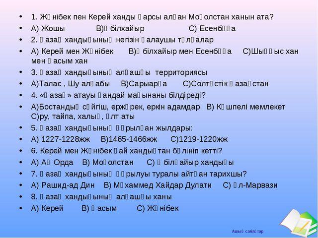 1. Жәнібек пен Керей ханды қарсы алған Моғолстан ханын ата? А) Жошы В)Әбілхай...