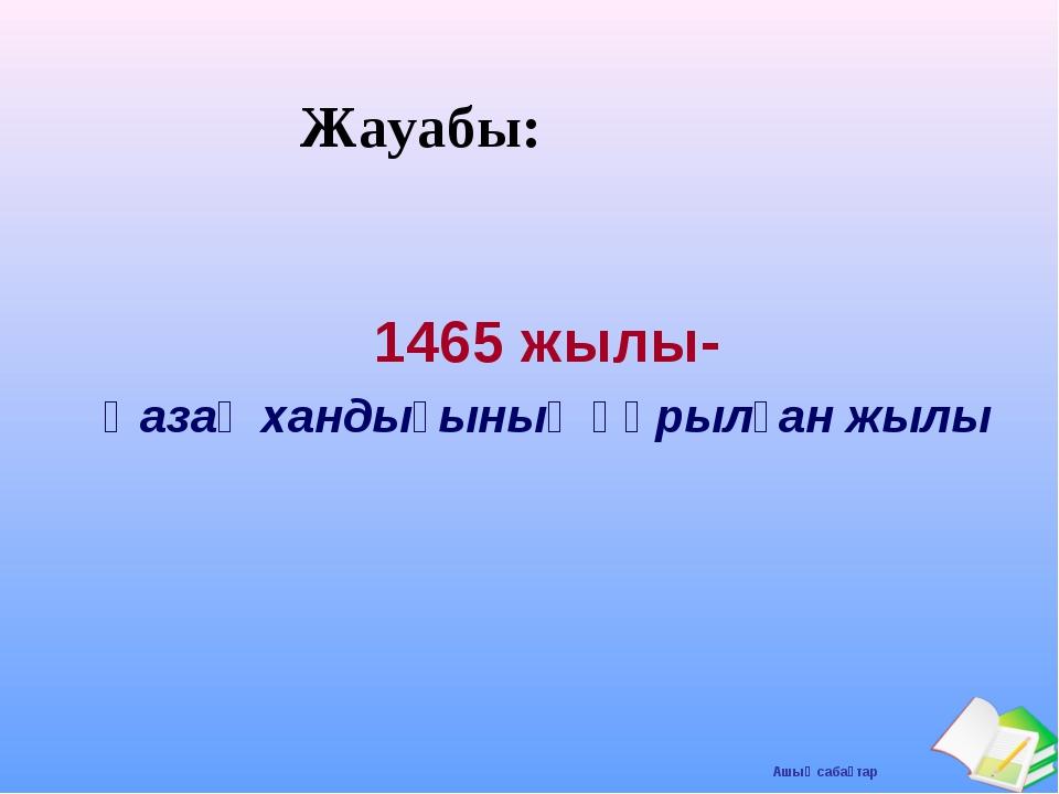 Жауабы: 1465 жылы- Қазақ хандығының құрылған жылы Ашық сабақтар