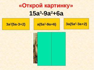 «Открой картинку» 3а2(5а-3+2) а(5a2-9а+6) 3a(5a2-3a+2) 15a3-9a2+6a