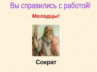 Молодцы! Сократ