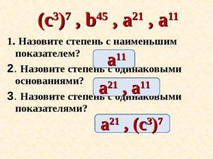 1. Назовите степень с наименьшим показателем? 2. Назовите степень с одинаковы