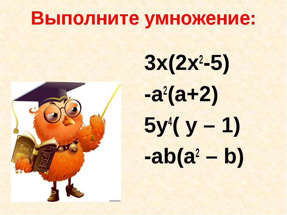 Выполните умножение: 3x(2x2-5) -a2(a+2) 5y4( y – 1) -ab(a2 – b)