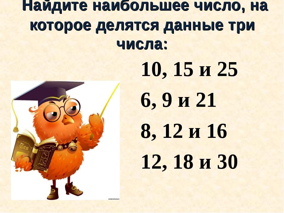Найдите наибольшее число, на которое делятся данные три числа: 10, 15 и 25 6...
