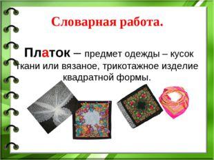 Словарная работа. Платок – предмет одежды – кусок ткани или вязаное, трикота